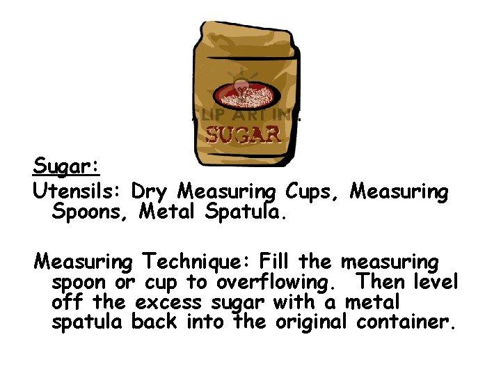 Sugar: Utensils: Dry Measuring Cups, Measuring Spoons, Metal Spatula. Measuring Technique: Fill the measuring