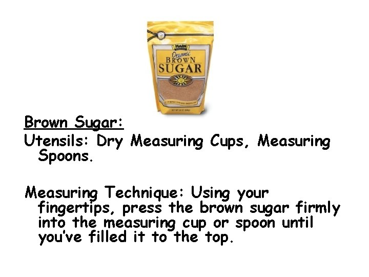 Brown Sugar: Utensils: Dry Measuring Cups, Measuring Spoons. Measuring Technique: Using your fingertips, press