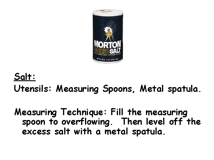 Salt: Utensils: Measuring Spoons, Metal spatula. Measuring Technique: Fill the measuring spoon to overflowing.