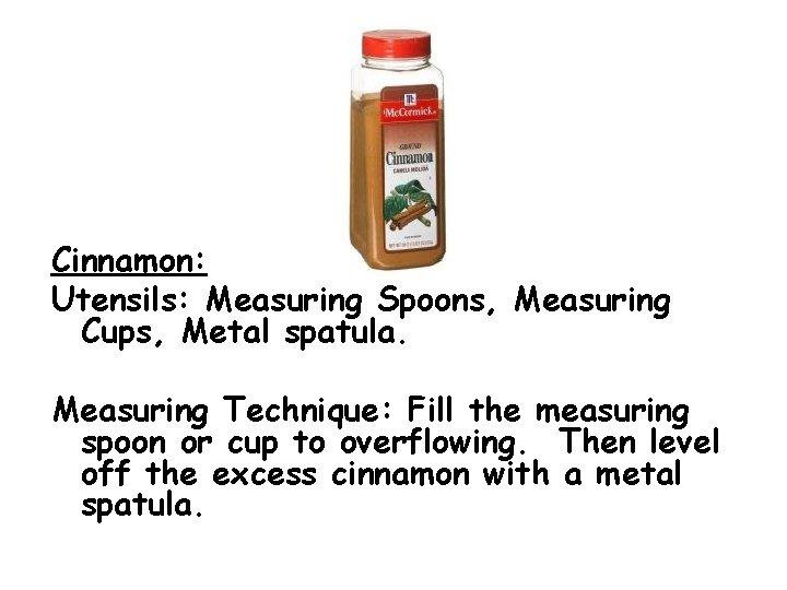 Cinnamon: Utensils: Measuring Spoons, Measuring Cups, Metal spatula. Measuring Technique: Fill the measuring spoon