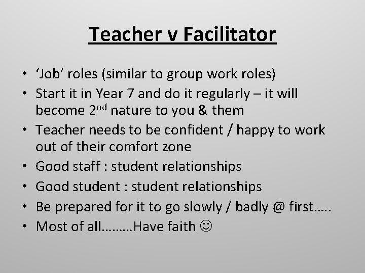 Teacher v Facilitator • 'Job' roles (similar to group work roles) • Start it
