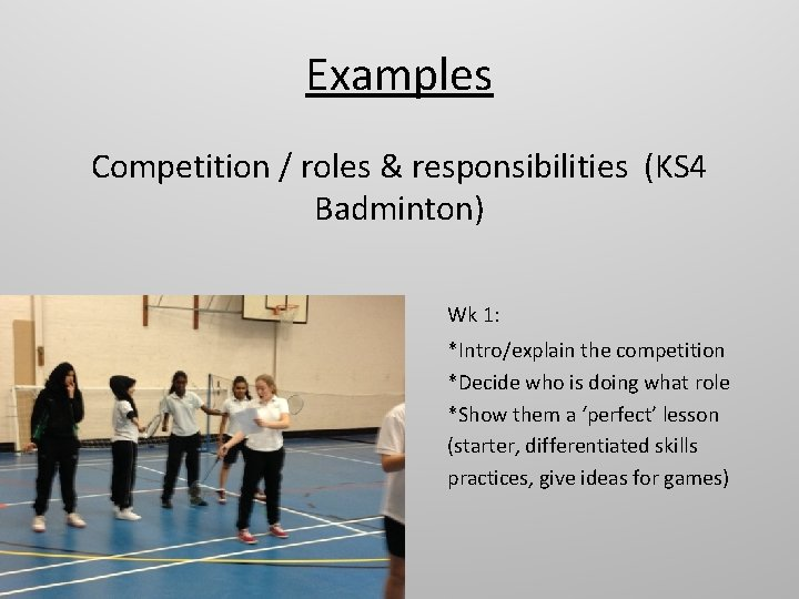 Examples Competition / roles & responsibilities (KS 4 Badminton) Wk 1: *Intro/explain the competition