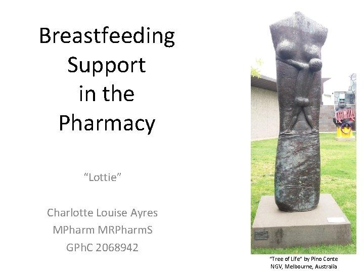 "Breastfeeding Support in the Pharmacy ""Lottie"" Charlotte Louise Ayres MPharm MRPharm. S GPh. C"