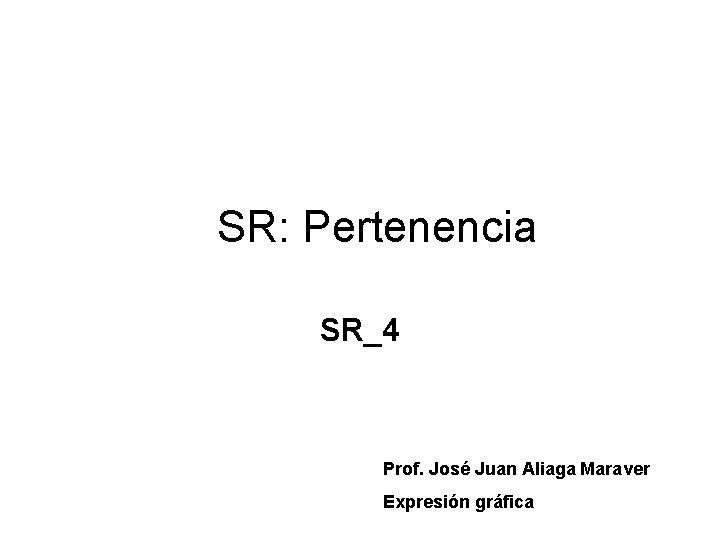 SR: Pertenencia SR_4 Prof. José Juan Aliaga Maraver Expresión gráfica