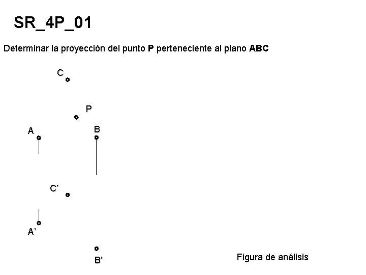 SR_4 P_01 Determinar la proyección del punto P perteneciente al plano ABC C P
