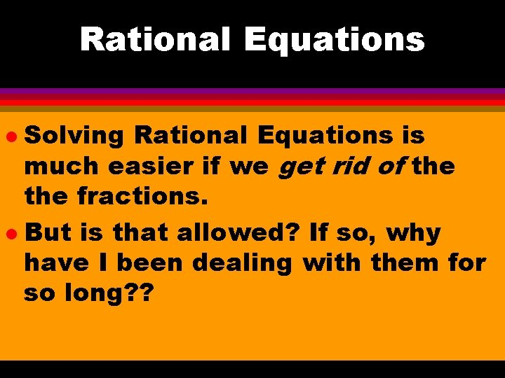 Rational Equations Solving Rational Equations is much easier if we get rid of the