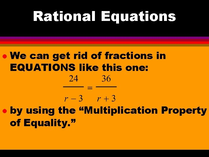 Rational Equations l l We can get rid of fractions in EQUATIONS like this