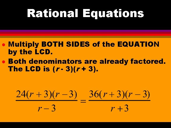 Rational Equations l l Multiply BOTH SIDES of the EQUATION by the LCD. Both