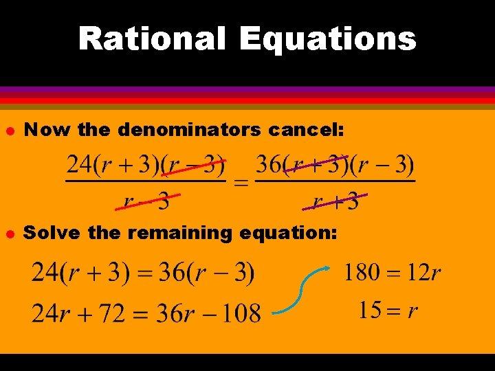 Rational Equations l Now the denominators cancel: l Solve the remaining equation: