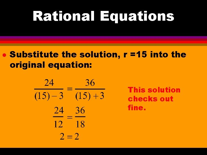Rational Equations l Substitute the solution, r =15 into the original equation: This solution