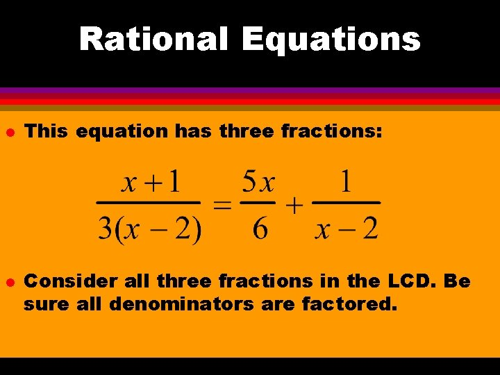 Rational Equations l l This equation has three fractions: Consider all three fractions in