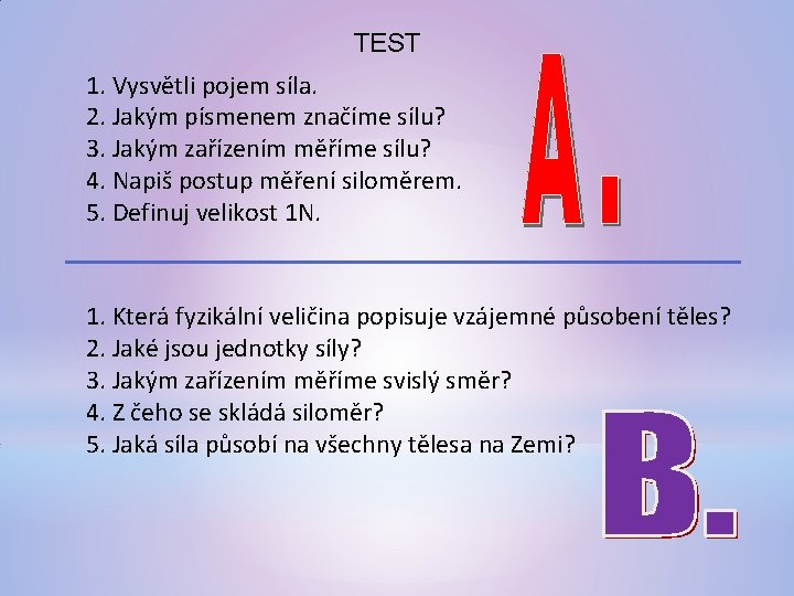 TEST 1. Vysvětli pojem síla. 2. Jakým písmenem značíme sílu? 3. Jakým zařízením měříme