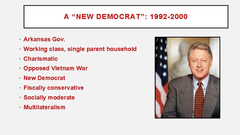 "A ""NEW DEMOCRAT"": 1992 -2000 • Arkansas Gov. • Working class, single parent household"