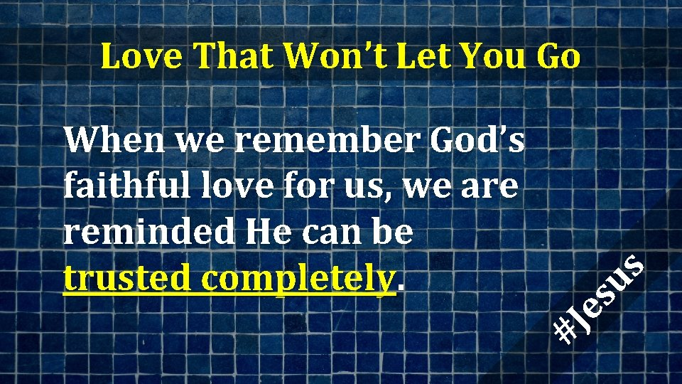 When we remember God's faithful love for us, we are reminded He can be