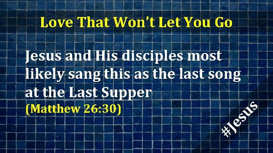 Love That Won't Let You Go (Matthew 26: 30) #J es us Jesus and
