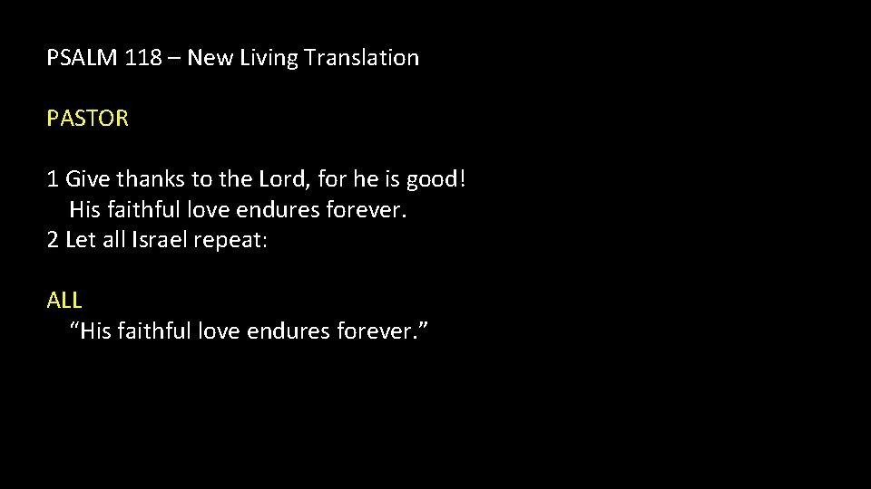 PSALM 118 – New Living Translation PASTOR 1 Give thanks to the Lord, for