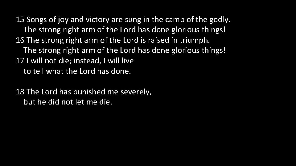 15 Songs of joy and victory are sung in the camp of the godly.