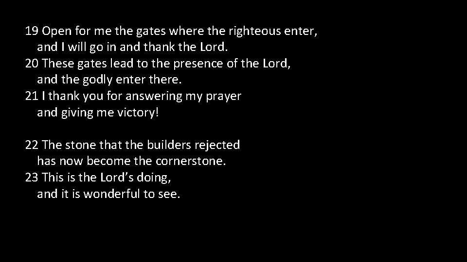 19 Open for me the gates where the righteous enter, and I will go