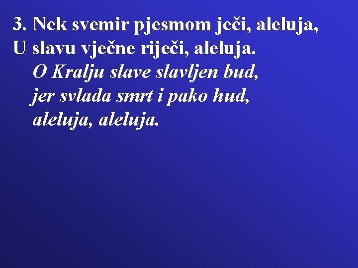 3. Nek svemir pjesmom ječi, aleluja, U slavu vječne riječi, aleluja. O Kralju slave