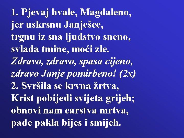 1. Pjevaj hvale, Magdaleno, jer uskrsnu Janješce, trgnu iz sna ljudstvo sneno, svlada tmine,