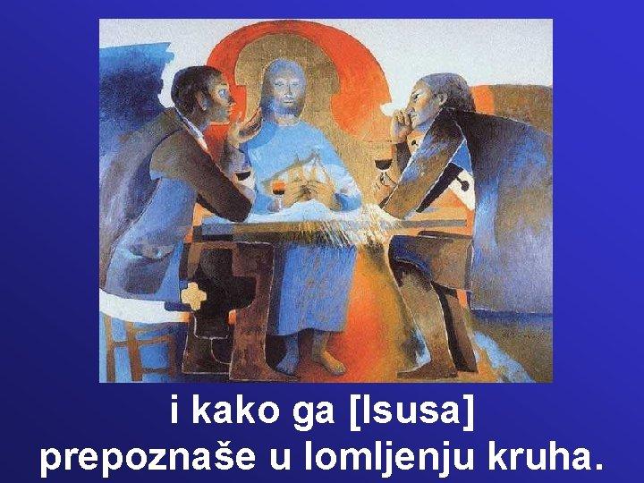 i kako ga [Isusa] prepoznaše u lomljenju kruha.