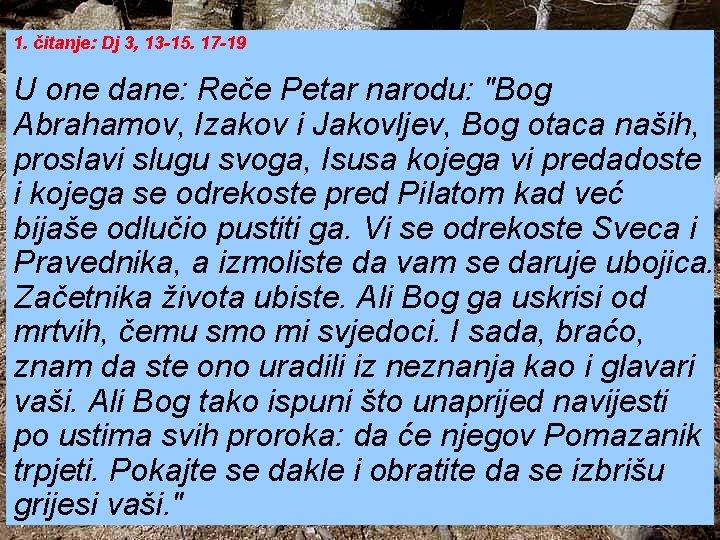 1. čitanje: Dj 3, 13 -15. 17 -19 U one dane: Reče Petar narodu: