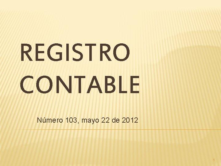 REGISTRO CONTABLE Número 103, mayo 22 de 2012 1