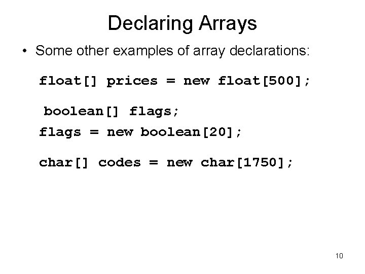 Declaring Arrays • Some other examples of array declarations: float[] prices = new float[500];