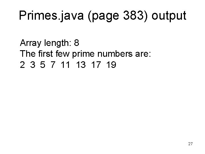 Primes. java (page 383) output Array length: 8 The first few prime numbers are: