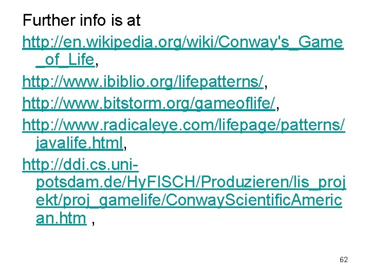 Further info is at http: //en. wikipedia. org/wiki/Conway's_Game _of_Life, http: //www. ibiblio. org/lifepatterns/, http: