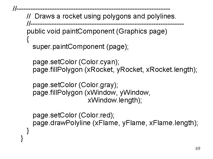 //-------------------------------- // Draws a rocket using polygons and polylines. //-------------------------------- public void paint. Component