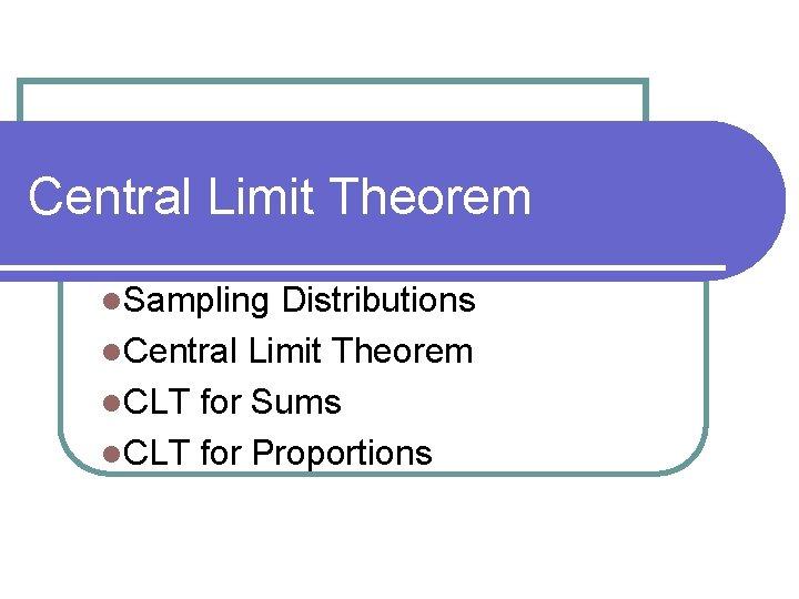 Central Limit Theorem l. Sampling Distributions l. Central Limit Theorem l. CLT for Sums