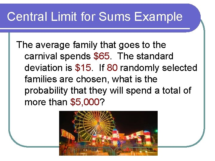 Central Limit for Sums Example The average family that goes to the carnival spends