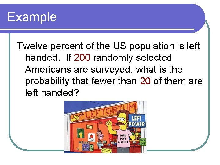 Example Twelve percent of the US population is left handed. If 200 randomly selected