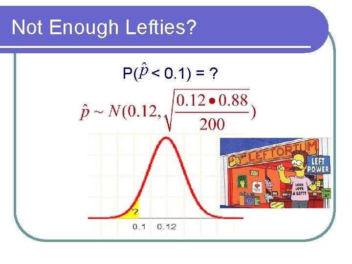 Not Enough Lefties? P( < 0. 1) = ?