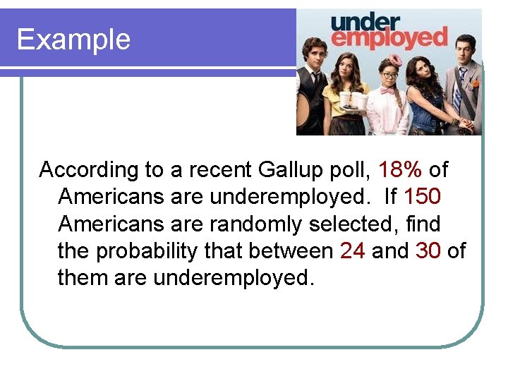 Example According to a recent Gallup poll, 18% of Americans are underemployed. If 150