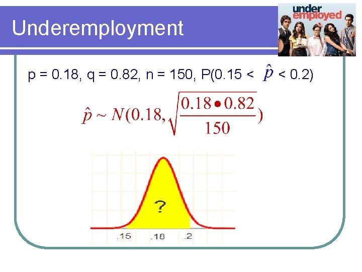 Underemployment p = 0. 18, q = 0. 82, n = 150, P(0. 15