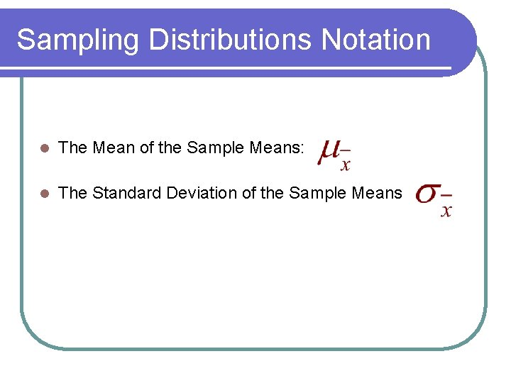Sampling Distributions Notation l The Mean of the Sample Means: l The Standard Deviation