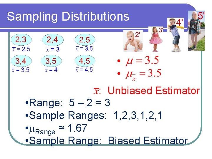 Sampling Distributions • • x: Unbiased Estimator • Range: 5 – 2 = 3