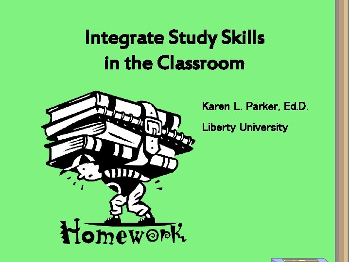 Integrate Study Skills in the Classroom Karen L. Parker, Ed. D. Liberty University