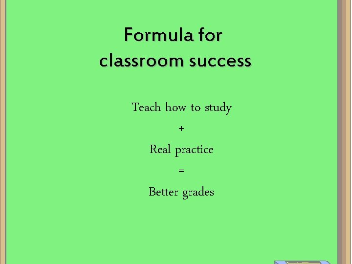 Formula for classroom success Teach how to study + Real practice = Better grades