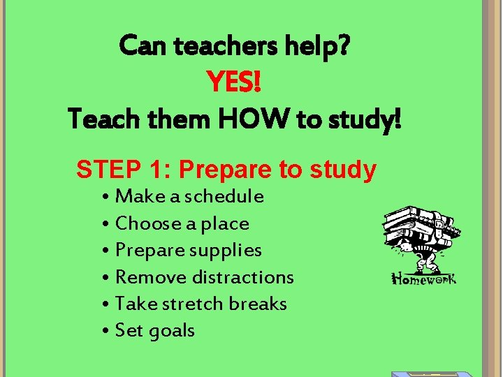 Can teachers help? YES! Teach them HOW to study! STEP 1: Prepare to study