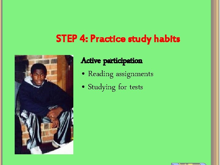 STEP 4: Practice study habits Active participation • Reading assignments • Studying for tests
