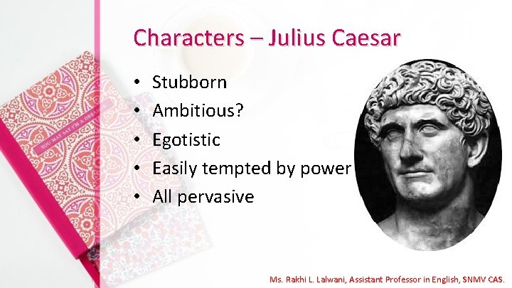 Characters – Julius Caesar • • • Stubborn Ambitious? Egotistic Easily tempted by power