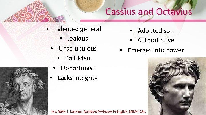 Cassius and Octavius • Talented general • Jealous • Unscrupulous • Politician • Opportunist