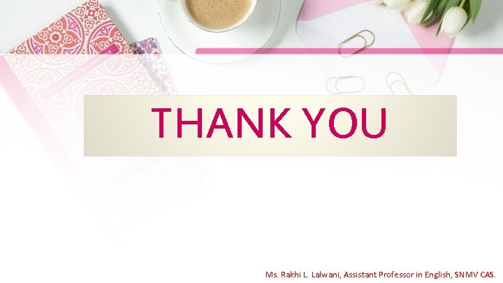 THANK YOU Ms. Rakhi L. Lalwani, Assistant Professor in English, SNMV CAS.