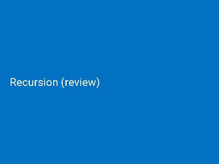 Recursion (review)