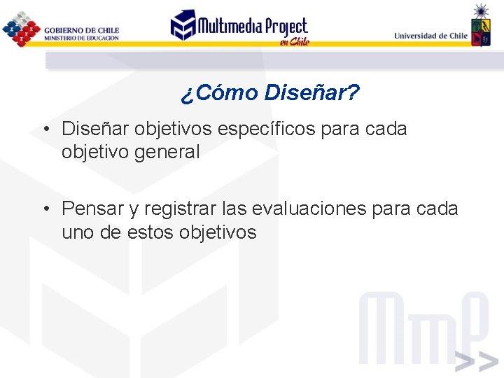 ¿Cómo Diseñar? • Diseñar objetivos específicos para cada objetivo general • Pensar y registrar