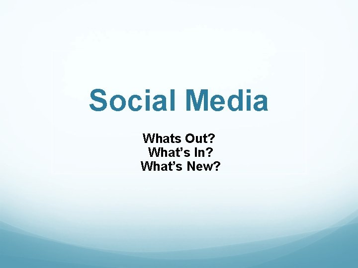 Social Media Whats Out? What's In? What's New?