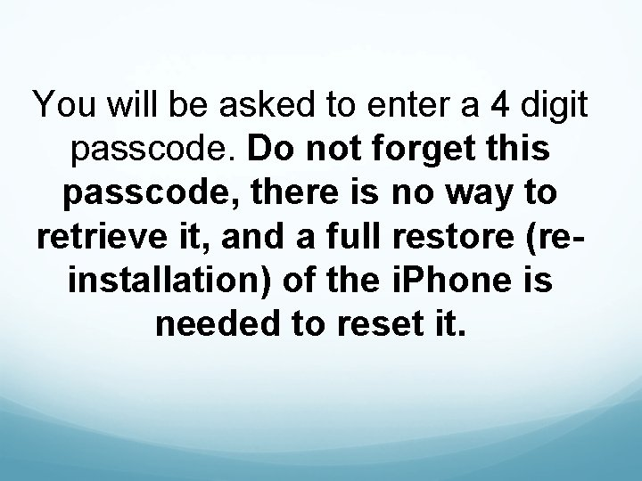 You will be asked to enter a 4 digit passcode. Do not forget this